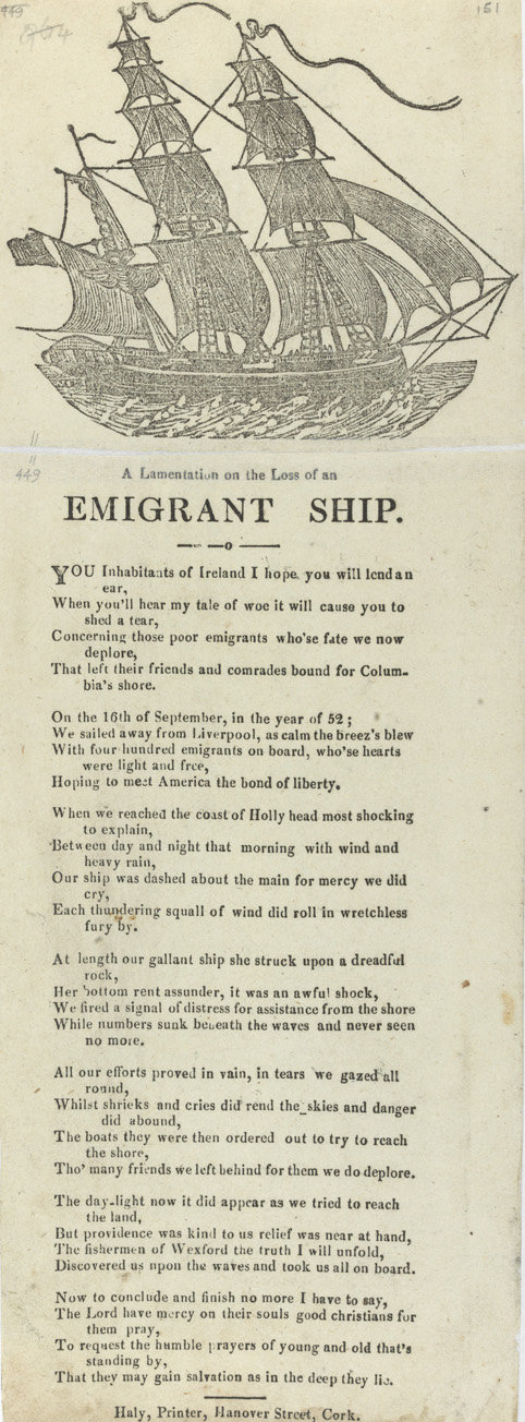 A lamentation on the loss of an emigrant ship,  The White Collection contains popular slip ballads printed in Dublin, Cork and Johnstown which refer to contemporary events including the Crimean War, crime and politics.   You inhabitants of Ireland I hope you will lend an ear, / When you'll hear my tale of woe it will cause you to shed a tear, Trinity College Dublin , Public Domain Mark